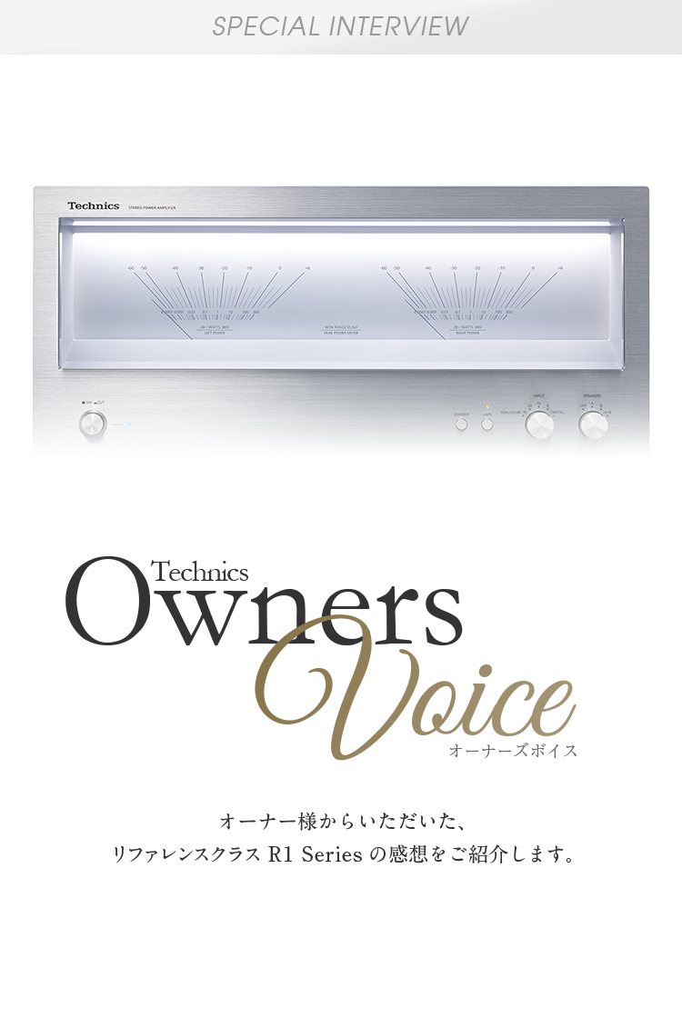 Special Interview Technics Owners Voice:オーナー様からいただいた、リファレンスクラス R1 Seriesの感想をご紹介します。